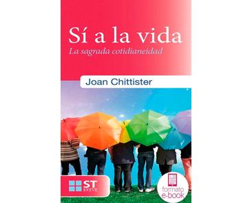Chittister Joan, Sí a la vida. La sagrada cotidianeidad