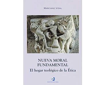 Vidal García, Marciano, Nueva Moral Fundamental. El hogar teológico de la Ética