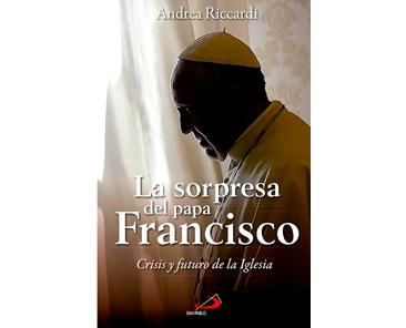 Ricardi A, La sorpresa del Papa Francisco. Crisis y futuro de la Iglesia